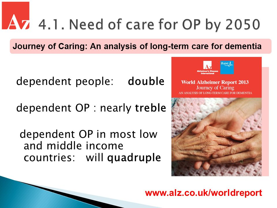 dependent people: double dependent OP : nearly treble dependent OP in most low and middle income countries: will quadruple www.alz.co.uk/worldreport Journey of Caring: An analysis of long-term care for dementia