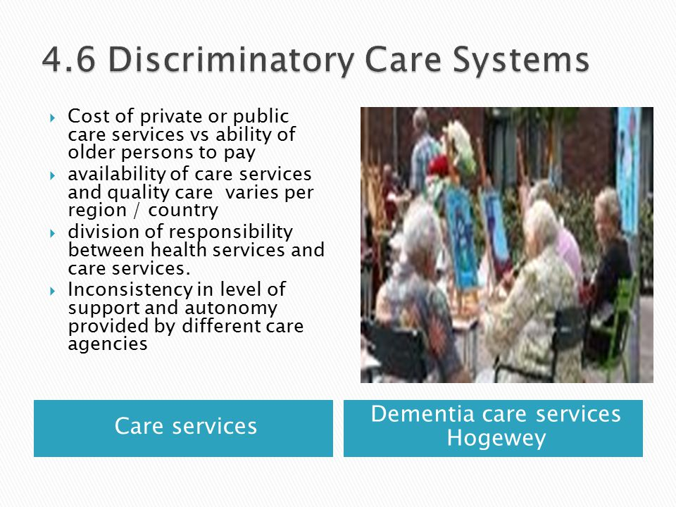 Care services Dementia care services Hogewey  Cost of private or public care services vs ability of older persons to pay  availability of care services and quality care varies per region / country  division of responsibility between health services and care services.