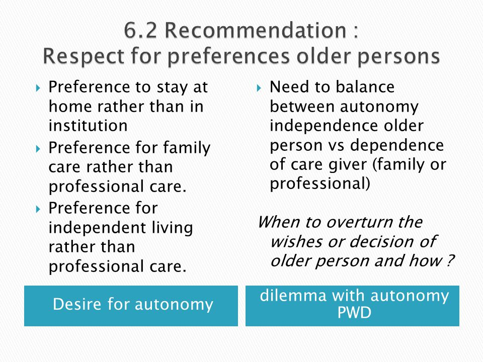 Desire for autonomy dilemma with autonomy PWD  Preference to stay at home rather than in institution  Preference for family care rather than professional care.