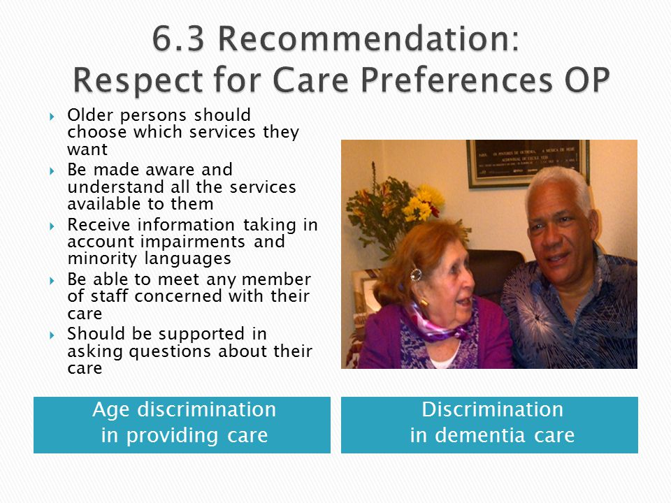 Age discrimination in providing care Discrimination in dementia care  Older persons should choose which services they want  Be made aware and understand all the services available to them  Receive information taking in account impairments and minority languages  Be able to meet any member of staff concerned with their care  Should be supported in asking questions about their care