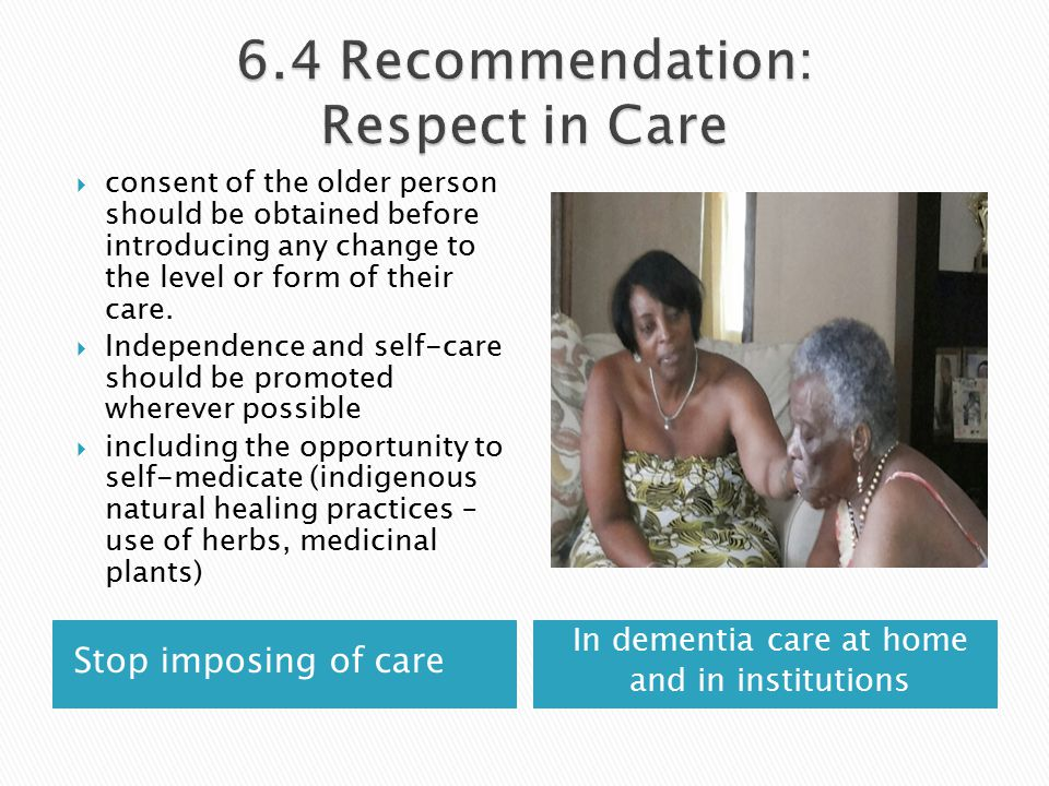 Stop imposing of care In dementia care at home and in institutions  consent of the older person should be obtained before introducing any change to the level or form of their care.