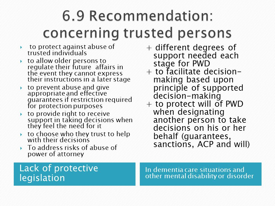 Lack of protective legislation In dementia care situations and other mental disability or disorder  to protect against abuse of trusted individuals  to allow older persons to regulate their future affairs in the event they cannot express their instructions in a later stage  to prevent abuse and give appropriate and effective guarantees if restriction required for protection purposes  to provide right to receive support in taking decisions when they feel the need for it  to choose who they trust to help with their decisions  To address risks of abuse of power of attorney + different degrees of support needed each stage for PWD + to facilitate decision- making based upon principle of supported decision-making + to protect will of PWD when designating another person to take decisions on his or her behalf (guarantees, sanctions, ACP and will)