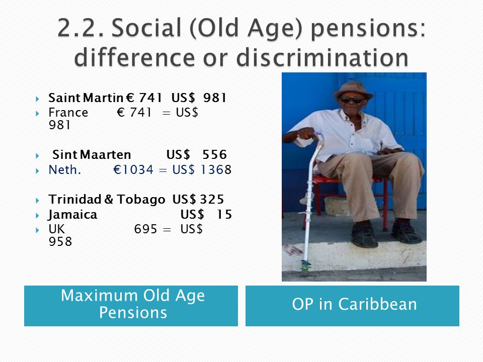 Maximum Old Age Pensions OP in Caribbean  Saint Martin € 741 US$ 981  France € 741 = US$ 981  Sint Maarten US$ 556  Neth.