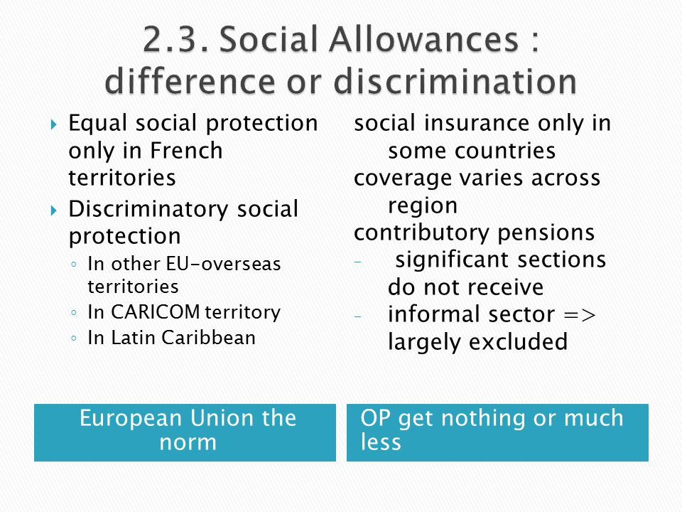 European Union the norm OP get nothing or much less  Equal social protection only in French territories  Discriminatory social protection ◦ In other EU-overseas territories ◦ In CARICOM territory ◦ In Latin Caribbean social insurance only in some countries coverage varies across region contributory pensions - significant sections do not receive - informal sector => largely excluded