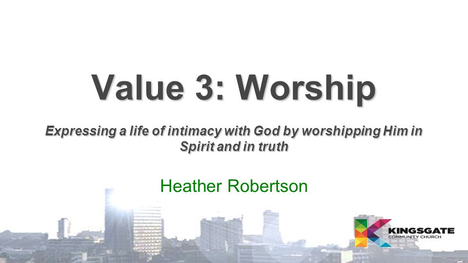 Value 3: Worship Expressing a life of intimacy with God by worshipping Him in Spirit and in truth Heather Robertson