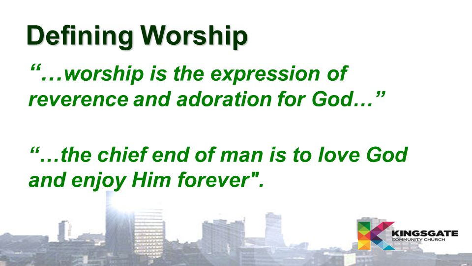 "Defining Worship ""… worship is the expression of reverence and adoration for God…"" ""…the chief end of man is to love God and enjoy Him forever"
