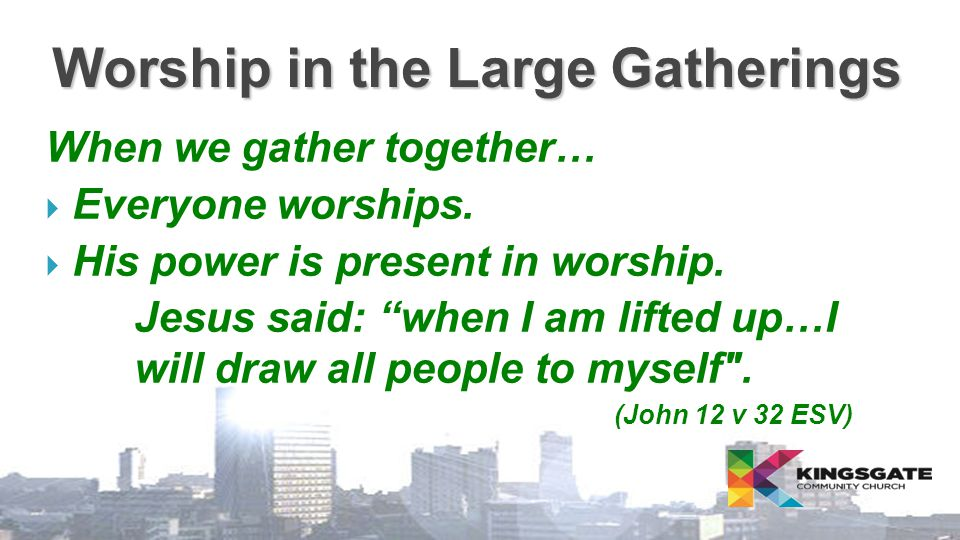 "Worship in the Large Gatherings When we gather together…  Everyone worships.  His power is present in worship. Jesus said: ""when I am lifted up…I wi"