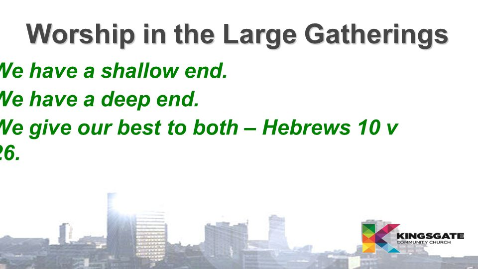 Worship in the Large Gatherings  We have a shallow end.  We have a deep end.  We give our best to both – Hebrews 10 v 26.