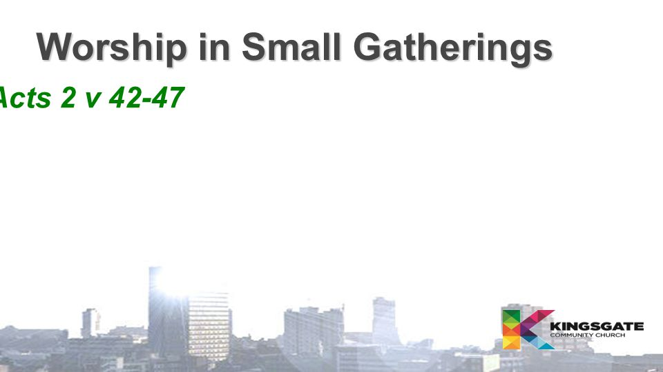Worship in Small Gatherings  Acts 2 v 42-47
