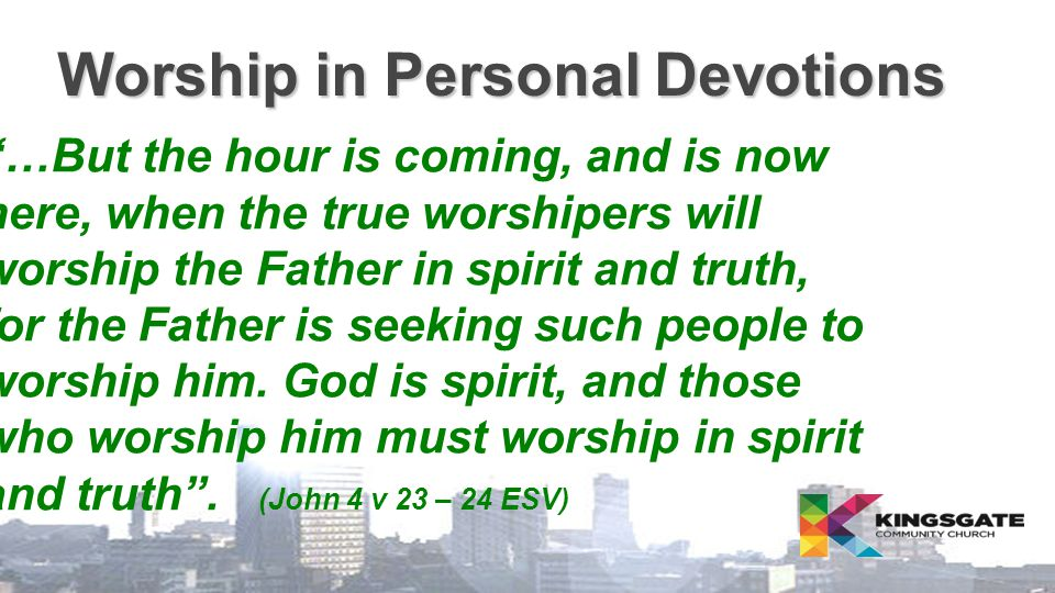 Worship in Personal Devotions  …But the hour is coming, and is now here, when the true worshipers will worship the Father in spirit and truth, for the Father is seeking such people to worship him.