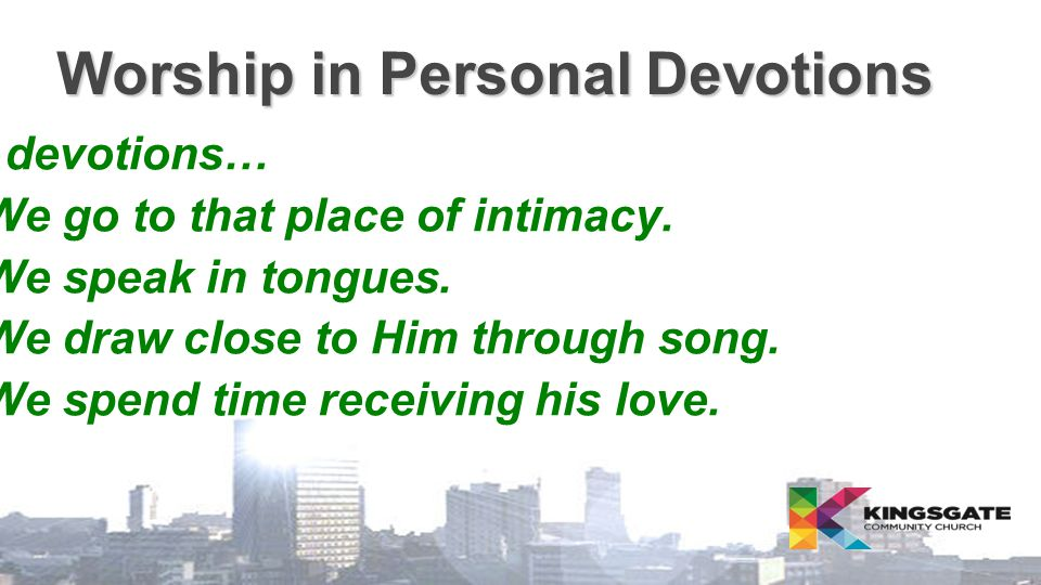 Worship in Personal Devotions In devotions…  We go to that place of intimacy.  We speak in tongues.  We draw close to Him through song.  We spend