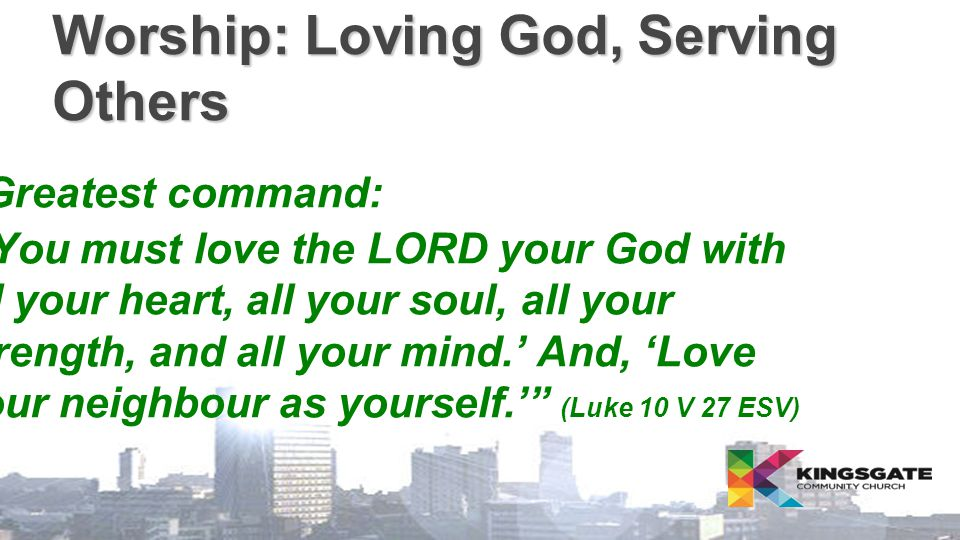 "Worship: Loving God, Serving Others  Greatest command: ""'You must love the LORD your God with all your heart, all your soul, all your strength, and a"