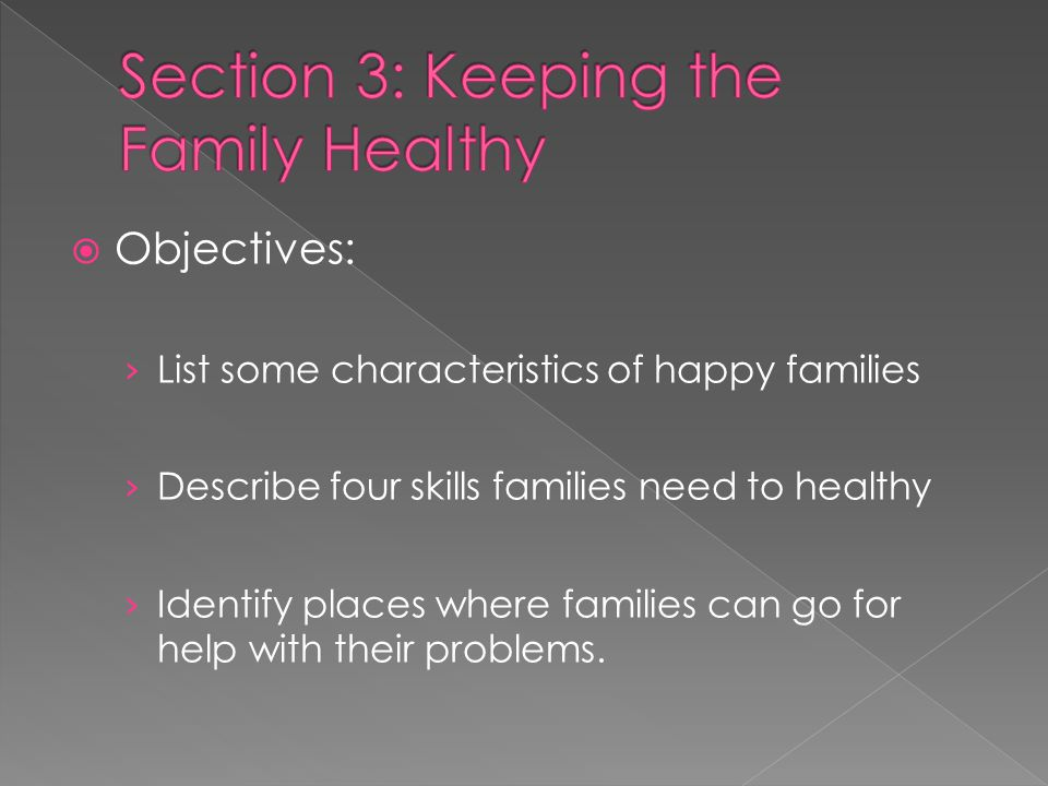  Objectives: › List some characteristics of happy families › Describe four skills families need to healthy › Identify places where families can go for help with their problems.