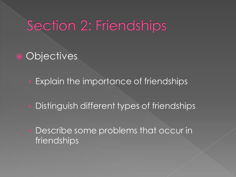  Objectives › Explain the importance of friendships › Distinguish different types of friendships › Describe some problems that occur in friendships