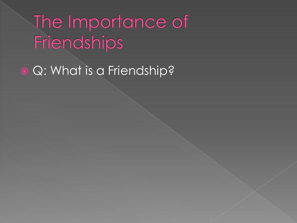  Q: What is a Friendship?