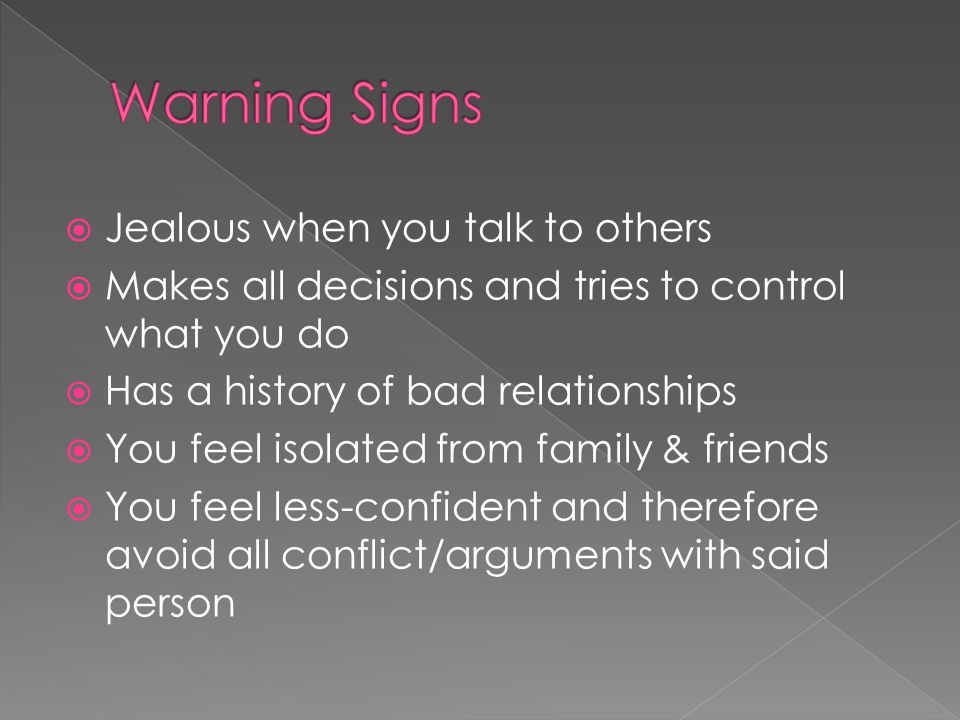  Jealous when you talk to others  Makes all decisions and tries to control what you do  Has a history of bad relationships  You feel isolated from family & friends  You feel less-confident and therefore avoid all conflict/arguments with said person