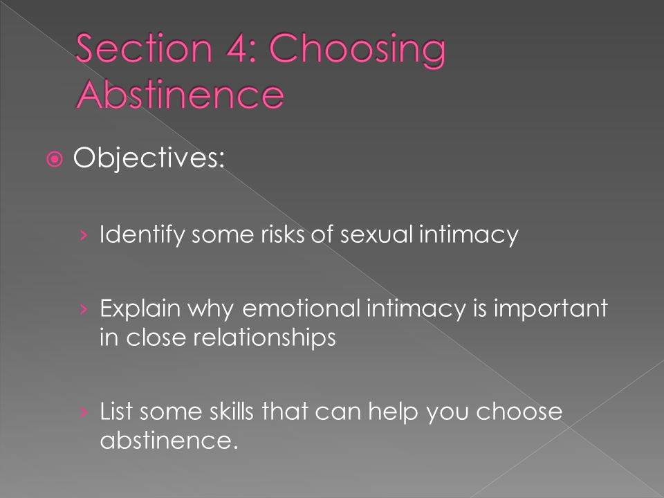  Objectives: › Identify some risks of sexual intimacy › Explain why emotional intimacy is important in close relationships › List some skills that can help you choose abstinence.