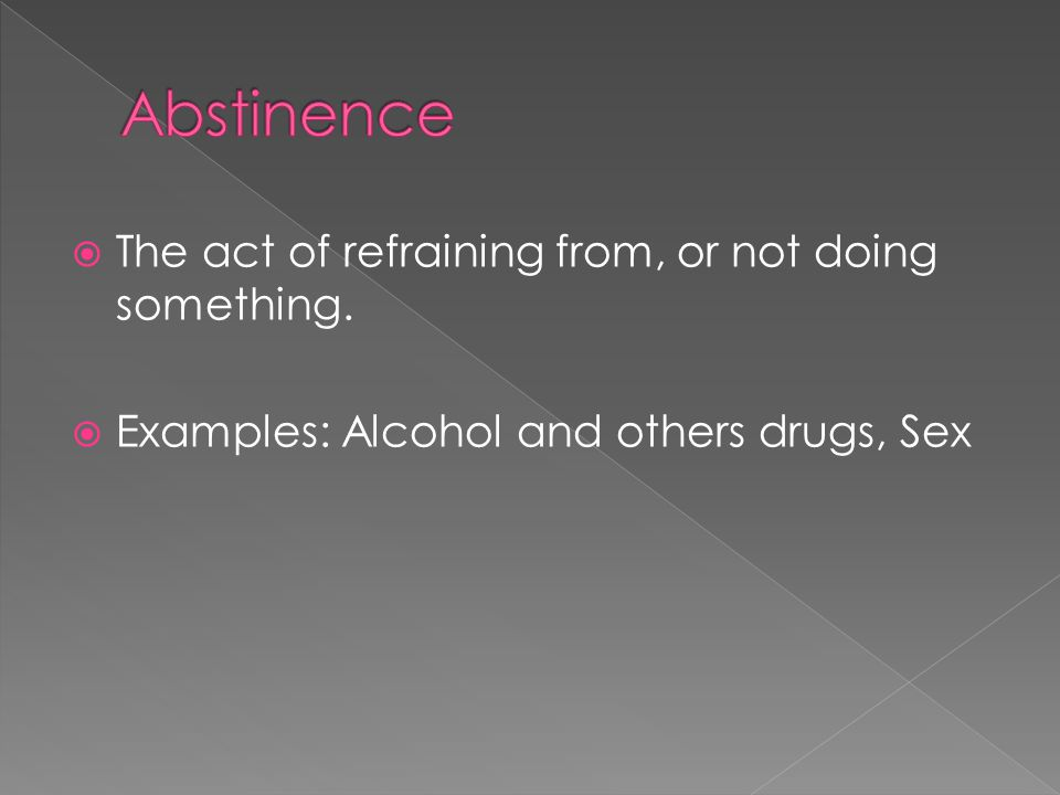  The act of refraining from, or not doing something.  Examples: Alcohol and others drugs, Sex