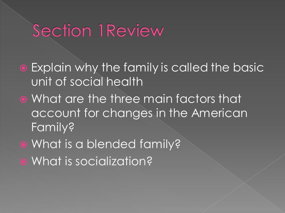  Explain why the family is called the basic unit of social health  What are the three main factors that account for changes in the American Family.