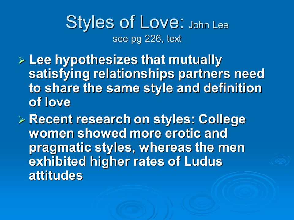 Styles of Love: John Lee see pg 226, text  Lee hypothesizes that mutually satisfying relationships partners need to share the same style and definition of love  Recent research on styles: College women showed more erotic and pragmatic styles, whereas the men exhibited higher rates of Ludus attitudes