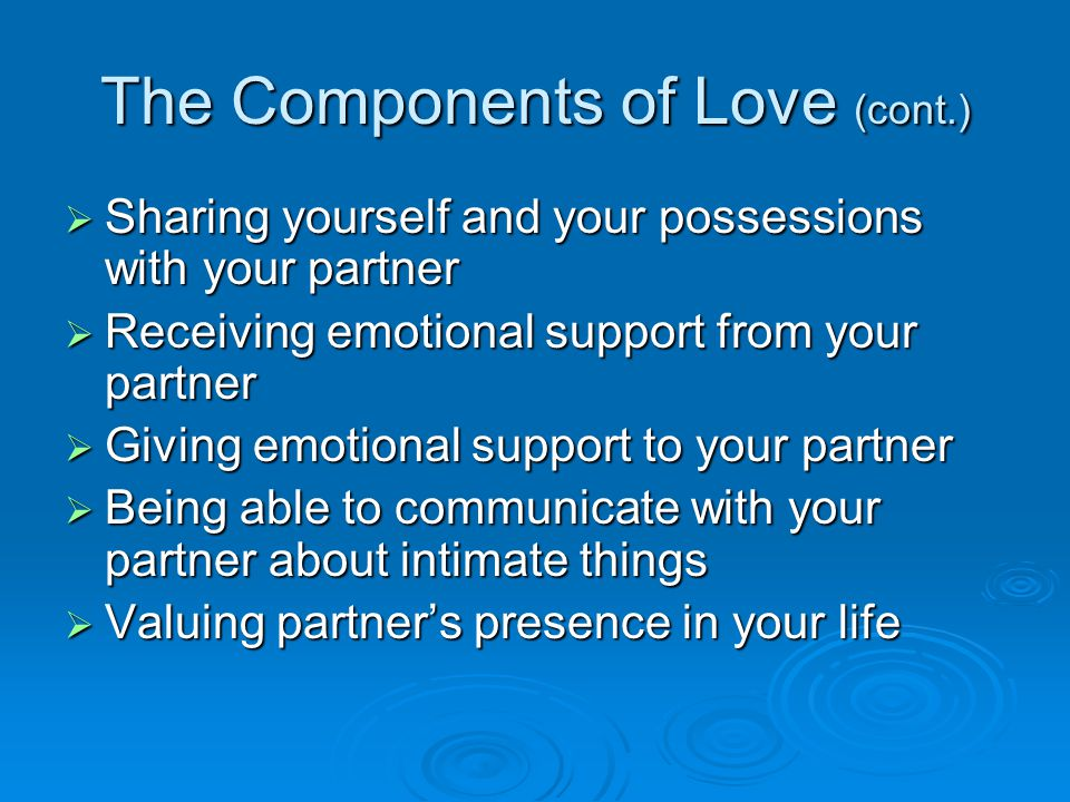 The Components of Love (cont.)  Sharing yourself and your possessions with your partner  Receiving emotional support from your partner  Giving emotional support to your partner  Being able to communicate with your partner about intimate things  Valuing partner's presence in your life