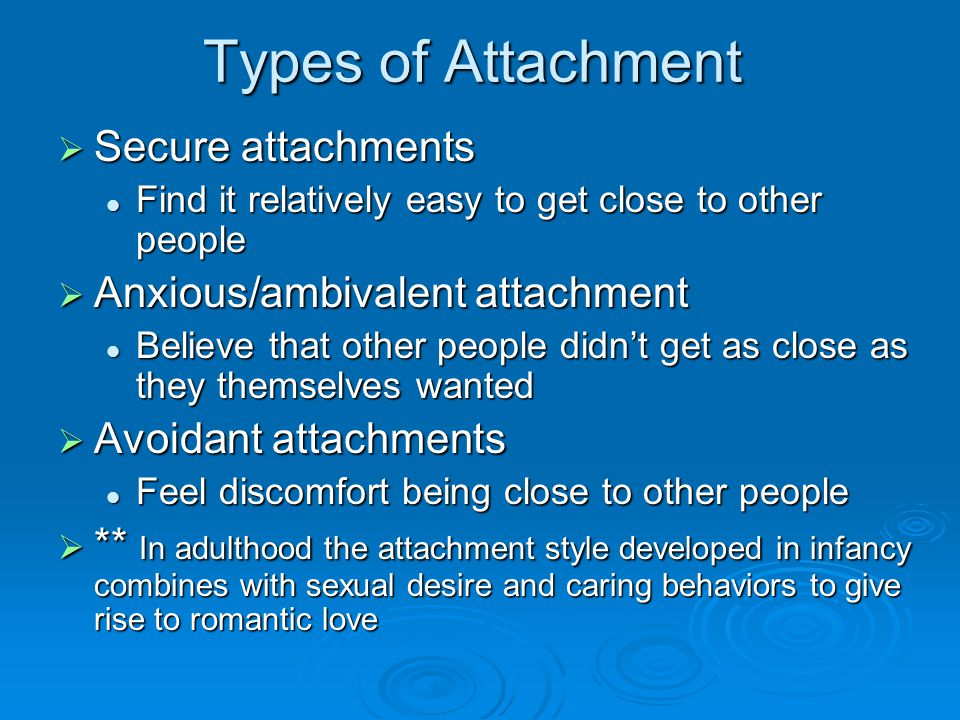 Types of Attachment  Secure attachments Find it relatively easy to get close to other people Find it relatively easy to get close to other people  Anxious/ambivalent attachment Believe that other people didn't get as close as they themselves wanted Believe that other people didn't get as close as they themselves wanted  Avoidant attachments Feel discomfort being close to other people Feel discomfort being close to other people  ** In adulthood the attachment style developed in infancy combines with sexual desire and caring behaviors to give rise to romantic love
