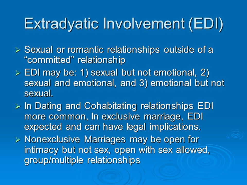 Extradyatic Involvement (EDI)  Sexual or romantic relationships outside of a committed relationship  EDI may be: 1) sexual but not emotional, 2) sexual and emotional, and 3) emotional but not sexual.