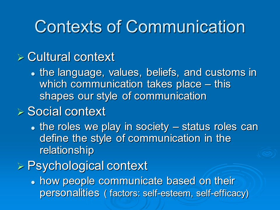Contexts of Communication  Cultural context the language, values, beliefs, and customs in which communication takes place – this shapes our style of communication the language, values, beliefs, and customs in which communication takes place – this shapes our style of communication  Social context the roles we play in society – status roles can define the style of communication in the relationship the roles we play in society – status roles can define the style of communication in the relationship  Psychological context how people communicate based on their personalities ( factors: self-esteem, self-efficacy) how people communicate based on their personalities ( factors: self-esteem, self-efficacy)