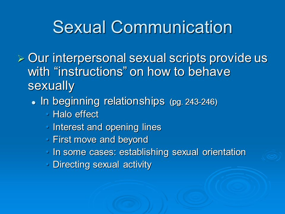 Sexual Communication  Our interpersonal sexual scripts provide us with instructions on how to behave sexually In beginning relationships (pg.