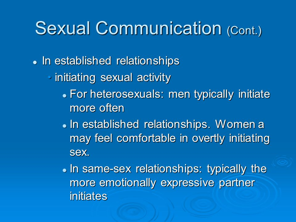 Sexual Communication (Cont.) In established relationships In established relationships initiating sexual activityinitiating sexual activity For heterosexuals: men typically initiate more often For heterosexuals: men typically initiate more often In established relationships.