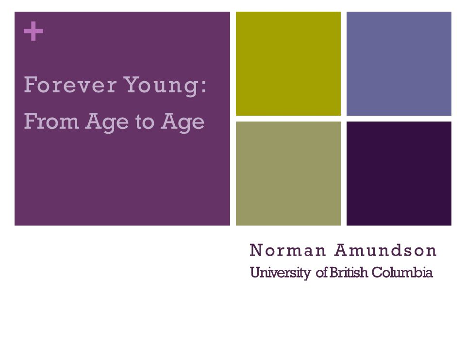 + Forever Young: From Age to Age Norman Amundson University of British Columbia