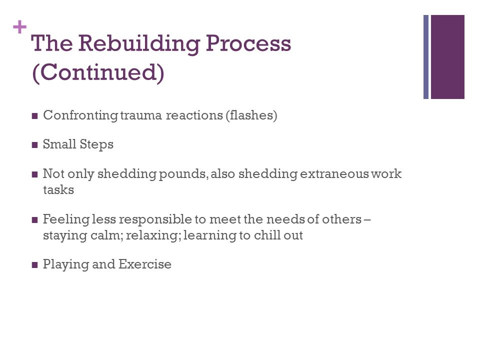 + The Rebuilding Process (Continued) Confronting trauma reactions (flashes) Small Steps Not only shedding pounds, also shedding extraneous work tasks Feeling less responsible to meet the needs of others – staying calm; relaxing; learning to chill out Playing and Exercise