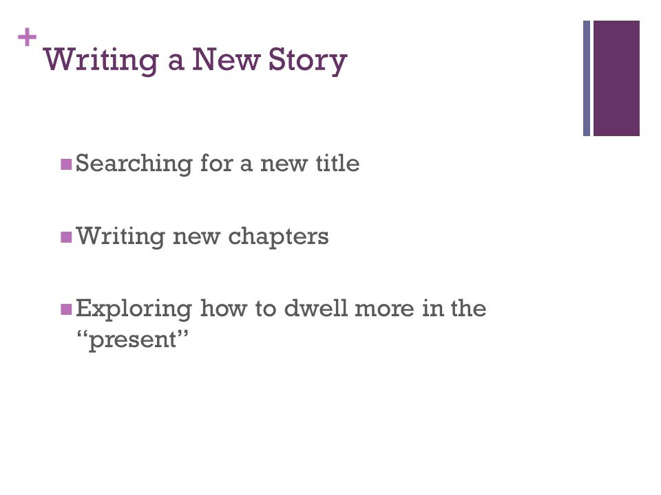 + Writing a New Story Searching for a new title Writing new chapters Exploring how to dwell more in the present