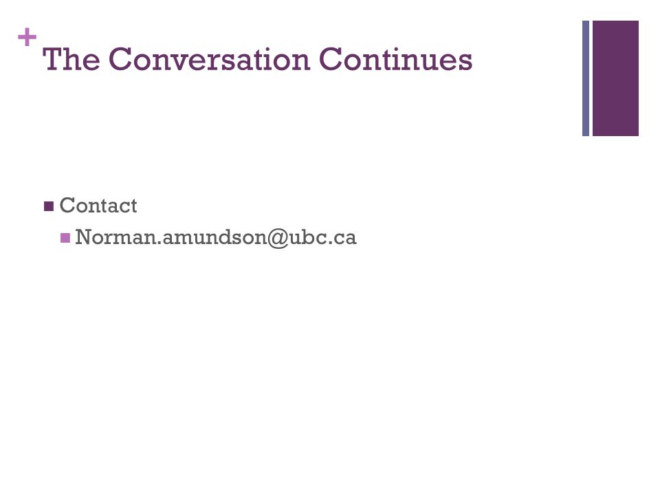 + The Conversation Continues Contact Norman.amundson@ubc.ca