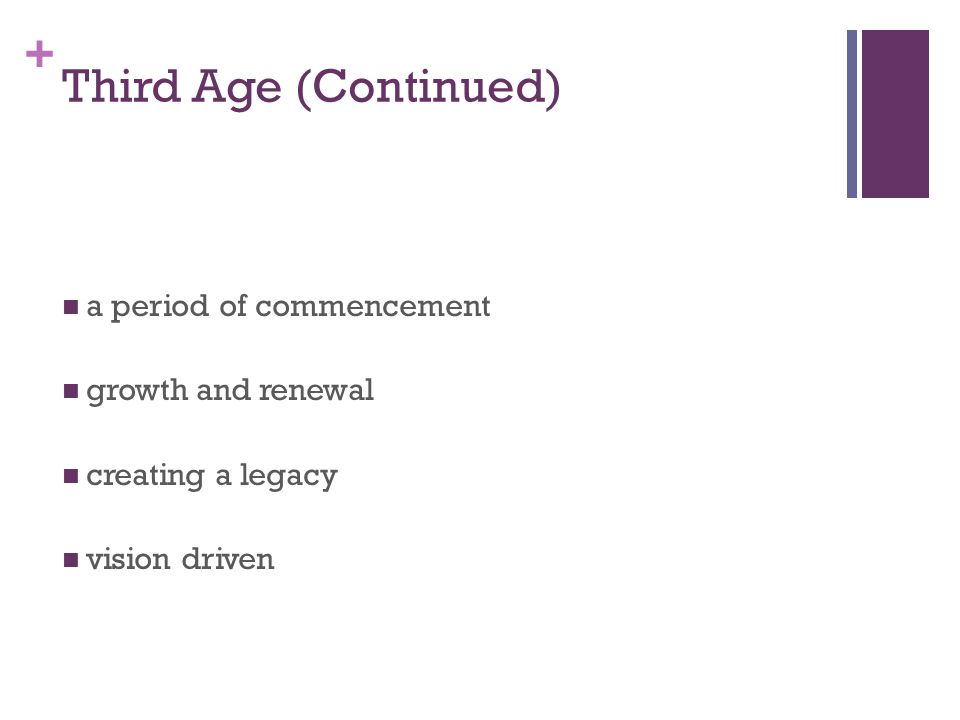 + Third Age (Continued) a period of commencement growth and renewal creating a legacy vision driven