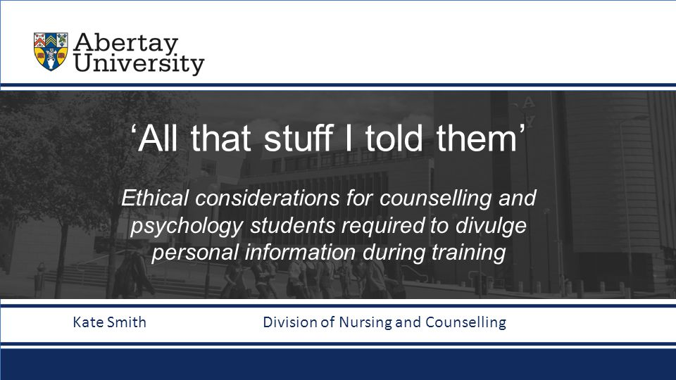 abertay.ac.uk 'All that stuff I told them' Ethical considerations for counselling and psychology students required to divulge personal information during training Kate Smith Division of Nursing and Counselling