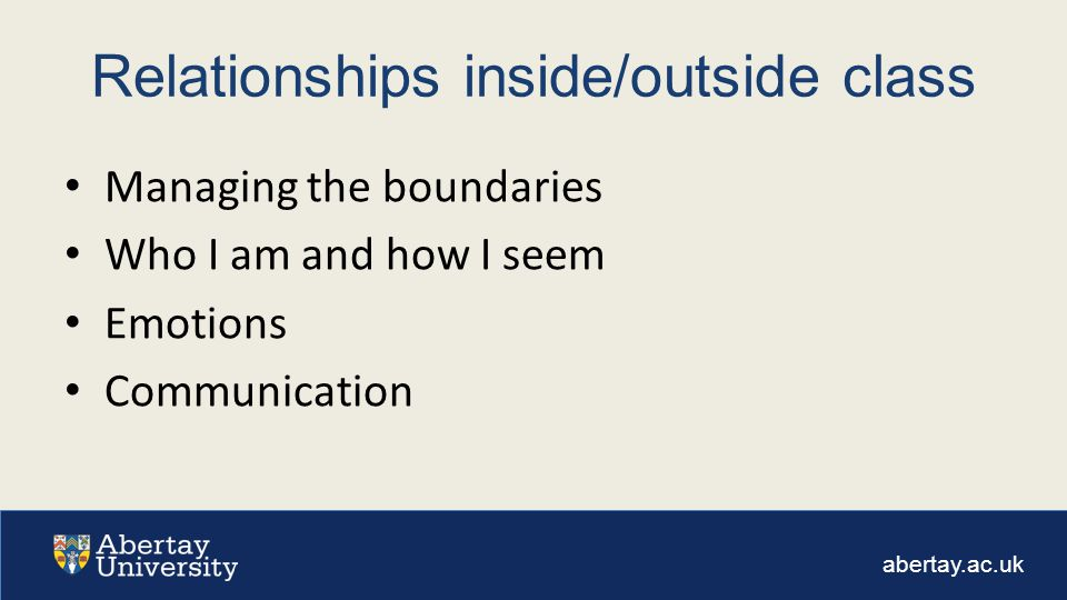 abertay.ac.uk Relationships inside/outside class Managing the boundaries Who I am and how I seem Emotions Communication