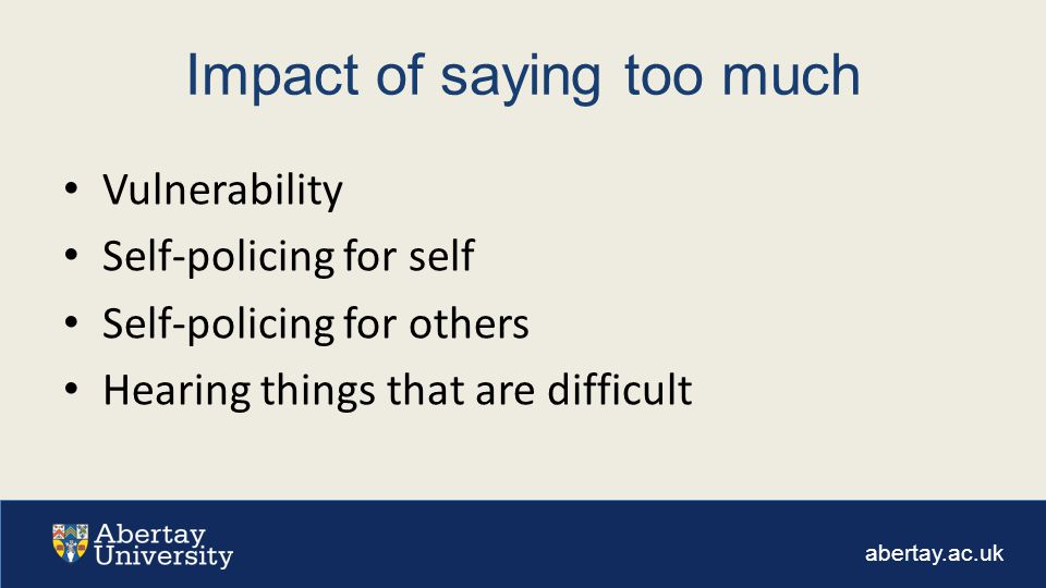 abertay.ac.uk Impact of saying too much Vulnerability Self-policing for self Self-policing for others Hearing things that are difficult