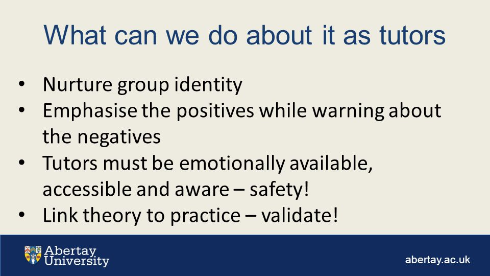 abertay.ac.uk What can we do about it as tutors Nurture group identity Emphasise the positives while warning about the negatives Tutors must be emotionally available, accessible and aware – safety.