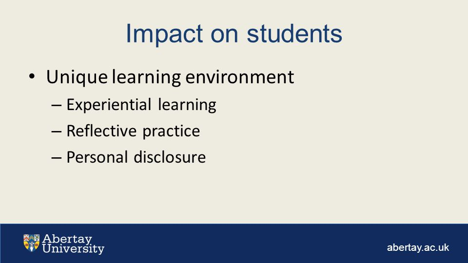 abertay.ac.uk Impact on students Unique learning environment – Experiential learning – Reflective practice – Personal disclosure