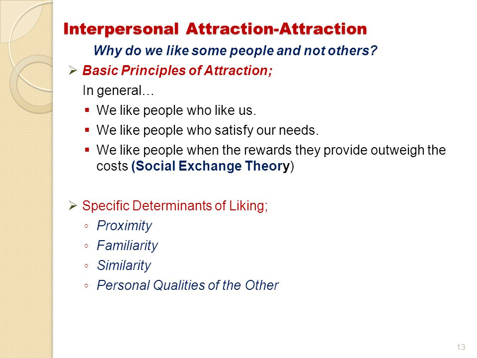 13 Interpersonal Attraction-Attraction Why do we like some people and not others?  Basic Principles of Attraction; In general…  We like people who l