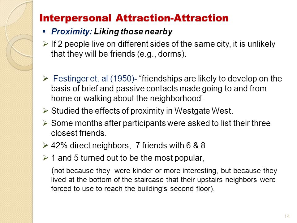 14 Interpersonal Attraction-Attraction  Proximity: Liking those nearby  If 2 people live on different sides of the same city, it is unlikely that th