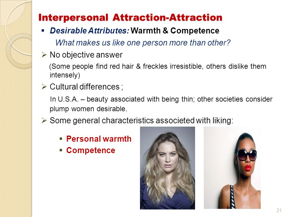 21 Interpersonal Attraction-Attraction  Desirable Attributes: Warmth & Competence What makes us like one person more than other?  No objective answe