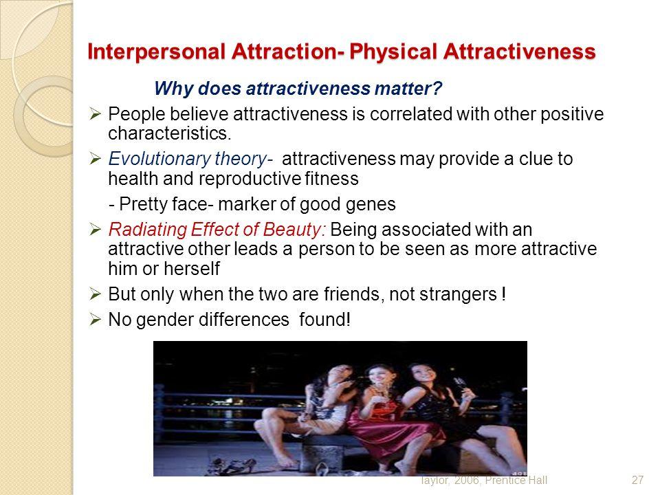 Taylor, 2006, Prentice Hall27 Interpersonal Attraction- Physical Attractiveness Why does attractiveness matter?  People believe attractiveness is cor
