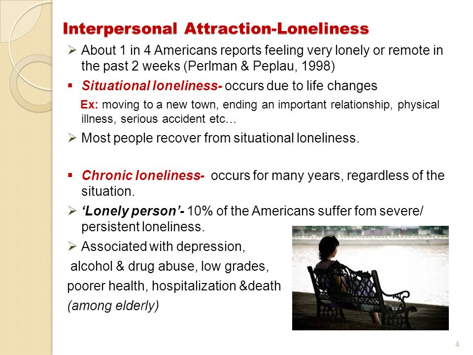 4 Interpersonal Attraction-Loneliness  About 1 in 4 Americans reports feeling very lonely or remote in the past 2 weeks (Perlman & Peplau, 1998)  Si