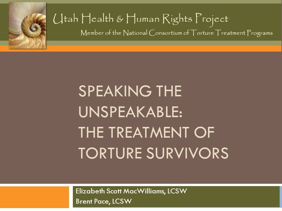 SPEAKING THE UNSPEAKABLE: THE TREATMENT OF TORTURE SURVIVORS Elizabeth Scott MacWilliams, LCSW Brent Pace, LCSW