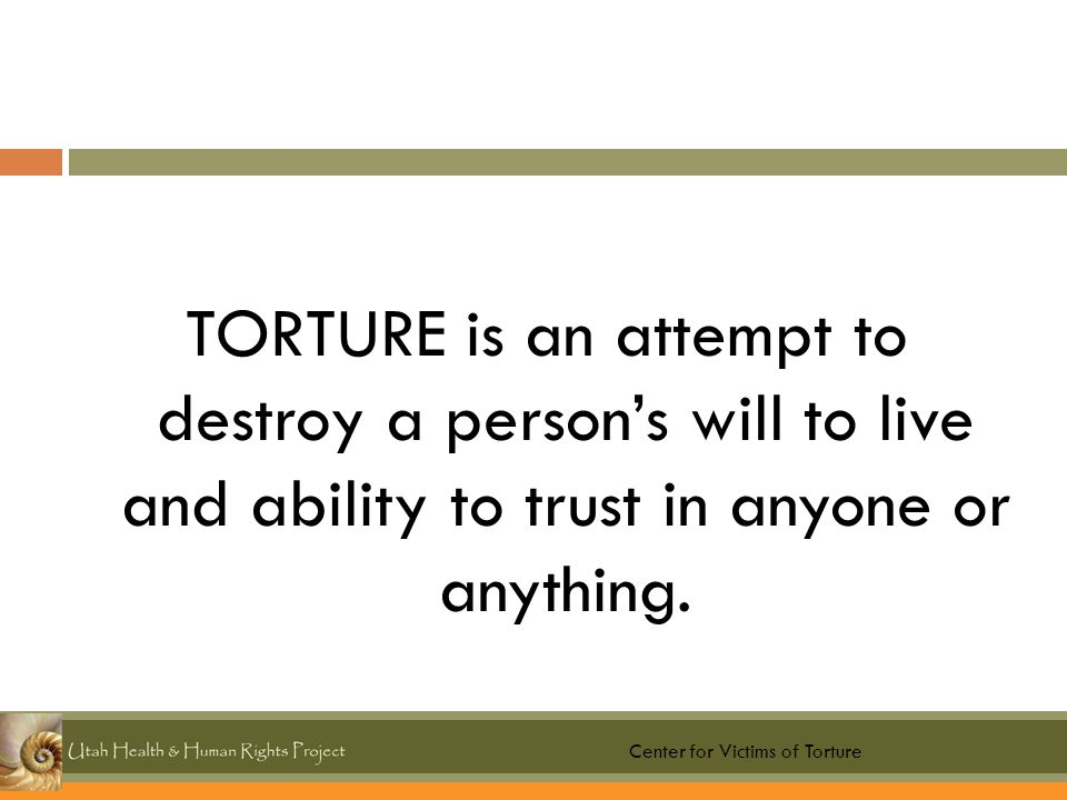TORTURE is an attempt to destroy a person's will to live and ability to trust in anyone or anything.