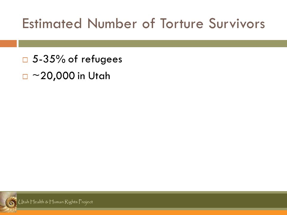 Estimated Number of Torture Survivors  5-35% of refugees  ~20,000 in Utah