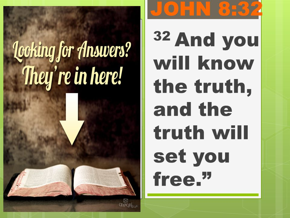 JOHN 8:32 32 And you will know the truth, and the truth will set you free.