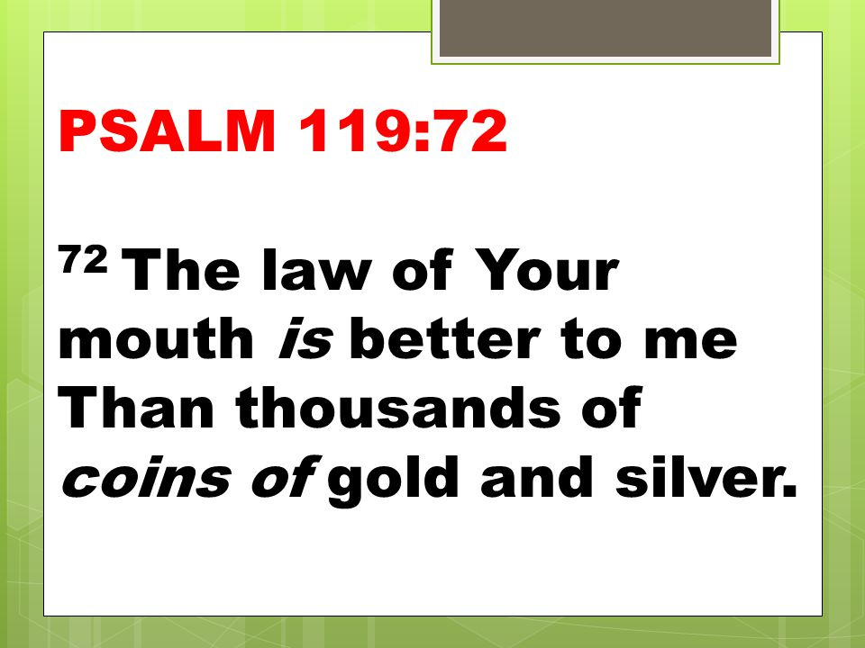 PSALM 119:72 72 The law of Your mouth is better to me Than thousands of coins of gold and silver.